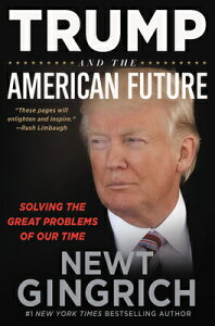 Trump and the American Future: Solving the Great Problems of Our Time TRUMP & THE AMER FUTURE [ Newt Gingrich ]