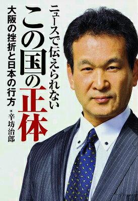 ニュースで伝えられないこの国の正体 大阪の挫折と日本の行方 [ 辛坊治郎 ]
