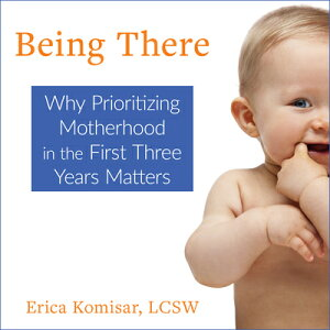 Being There: Why Prioritizing Motherhood in the First Three Years Matters BEING THERE D [ Erica Komisar ]