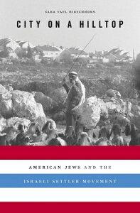 City on a Hilltop: American Jews and the Israeli Settler Movement CITY ON A HILLTOP [ Sara Yael Hirschhorn ]