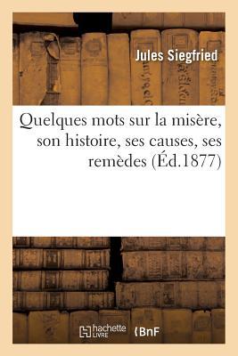 Quelques Mots Sur La Misere, Son Histoire, Ses Causes, Ses Remedes = Quelques Mots Sur La Misa]re, S FRE-QUELQUES MOTS SUR LA MISER (Sciences Sociales) [ Siegfried-J ]
