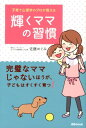 【送料無料】子育て心理学のプロが教える輝くママの習慣 [ 佐藤めぐみ ]