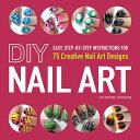 DIY Nail Art: Easy, Step-By-Step Instructions for 75 Creative Nail Art Designs DIY NAIL ART [ Cat...