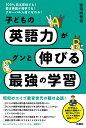100%日本在住でも!親は英語が苦手でも!グローバル人材になれる!子どもの英語力がグンと伸びる最強の学習 [ 安河内哲也 ]