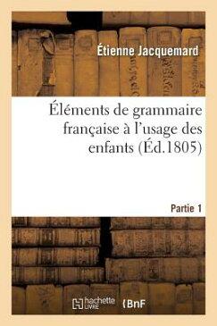 Elements de Grammaire Francaise A L'Usage Des Enfants Partie 1 = A0/00la(c)Ments de Grammaire Franaa FRE-ELEMENTS DE GRAMMAIRE FRAN (Langues) [ Jacquemard-E ]