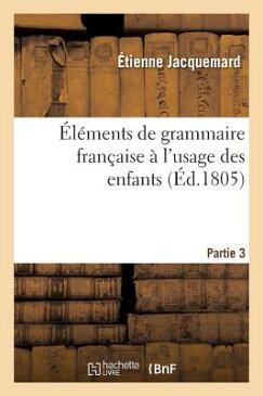 Elements de Grammaire Francaise A L'Usage Des Enfants Partie 3 = A0/00la(c)Ments de Grammaire Franaa FRE-ELEMENTS DE GRAMMAIRE FRAN (Langues) [ Jacquemard-E ]