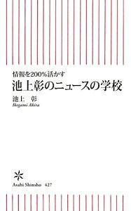 【送料無料】情報を200%活かす池上彰のニュースの学校 [ 池上彰 ]