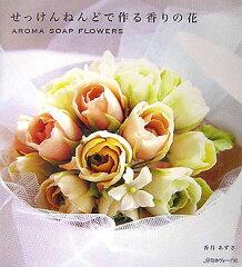 【楽天ブックスならいつでも送料無料】せっけんねんどで作る香りの花 [ 香月あずさ ]