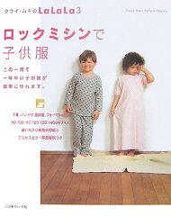【送料無料】ロックミシンで子供服 [ クライ・ムキ ]