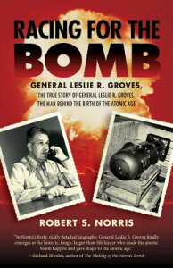 Racing for the Bomb: The True Story of General Leslie R. Groves, the Man Behind the Birth of the Ato RACING FOR THE BOMB [ Robert S. Norris ]