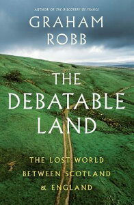 The Debatable Land: The Lost World Between Scotland and England DEBATABLE LAND [ Graham Robb ]