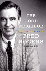 The Good Neighbor: The Life and Work of Fred Rogers GOOD NEIGHBOR [ Maxwell King ]