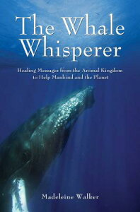 The Whale Whisperer: Healing Messages from the Animal Kingdom to Help Mankind and the Planet WHALE WHISPERER [ Madeleine Walker ]