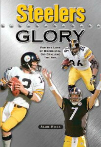 Steelers Glory: For the Love of Bradshaw, Big Ben and the Bus STEELERS GLORY [ Alan Ross ]