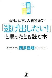 【送料無料】会社、仕事、人間関係で「逃げ出したい!」と思ったとき読む本 [ 西多昌規 ]