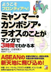 ミャンマー・カンボジア・ラオスのことがマンガで3時間でわかる本 ようこそフロンティアへ! (Asuka business & language book) [ 福森哲也 ]