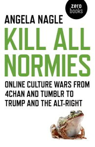 Kill All Normies: Online Culture Wars from 4chan and Tumblr to Trump and the Alt-Right KILL ALL NORMIES [ Angela Nagle ]