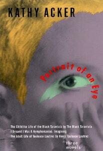 Portrait of an Eye: Three Novels PORTRAIT OF AN EYE (Acke) [ Kathy Acker ]