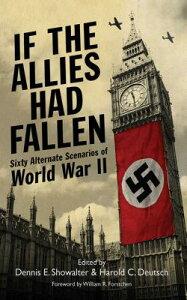 If the Allies Had Fallen: Sixty Alternate Scenarios of World War II IF THE ALLIES HAD FALLEN SKYHO [ Harold C. Deutsch ]