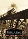 Boston & Maine in the 20th Century BOSTON & MAINE IN THE 20TH CEN (Images of Rail) [ Bruce D. Heald Ph. D. ]