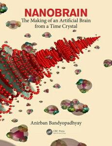 Nanobrain: The Making of an Artificial Brain from a Time Crystal NANOBRAIN [ Anirban Bandyopadhyay ]