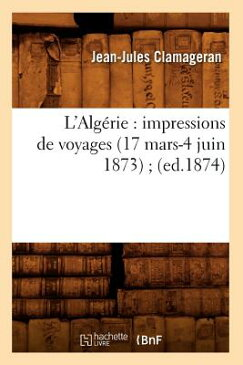 L'Algerie: Impressions de Voyages (17 Mars-4 Juin 1873); (Ed.1874) FRE-LALGERIE IMPRESSIONS DE VO (Histoire) [ Clamageran J. J. ]