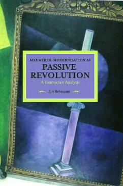 Max Weber: Modernisation as Passive Revolution: A Gramscian Analysis MAX WEBER MODERNISATION AS PAS (Historical Materialism) [ Jan Rehmann ]