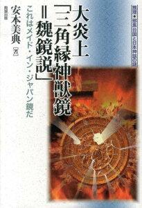 大炎上「三角縁神獣鏡=魏鏡説」 これはメイド・イン・ジャパン鏡だ (推理・邪馬台国と日本神話の謎) [ 安本美典 ]