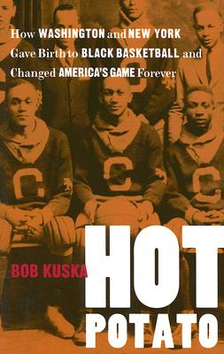 Hot Potato: How Washington and New York Gave Birth to Black Basketball and Changed America's Game Fo画像