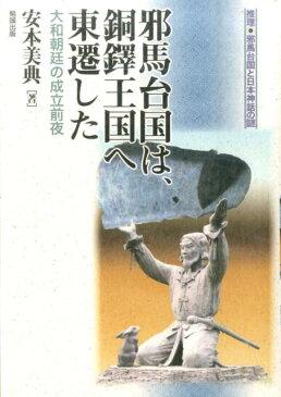邪馬台国は、銅鐸王国へ東遷した 大和朝廷の成立前夜 (推理・邪馬台国と日本神話の謎) [ 安本美典 ]
