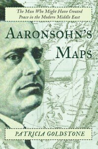 Aaronsohn's Maps: The Man Who Might Have Created Peace in the Modern Middle East AARONSOHNS MAPS [ Patricia Goldstone ]