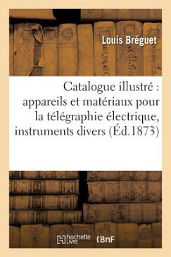 Catalogue Illustre Appareils Et Materiaux Pour La Telegraphie Electrique, Instruments Divers FRE-CATALOGUE ILLUSTRE APPAREI (Savoirs Et Traditions) [ Breguet-L ]
