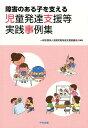 障害のある子を支える児童発達支援等実践事例集 [ 一般社団法人全国児童発達支援協議会 ]
