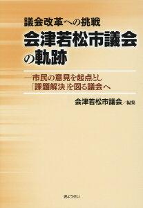 議会改革への挑戦 会津若松市議会の軌跡 市民の意見を起点とし、「課題解決」を図る議会へ