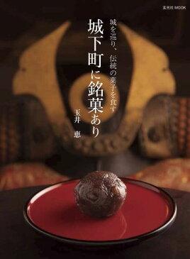 城下町に銘菓あり 城を巡り、伝統の菓子を食す (玄光社mook) [ 玉井惠 ]