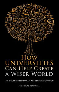 How Universities Can Help Create a Wiser World: The Urgent Need for an Academic Revolution HOW UNIVERSITIES CAN HELP CREA (Societas: Essays in Political & Cultural Criticism) [ Nicholas Maxwell ]