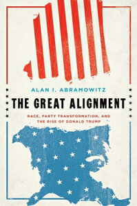 The Great Alignment: Race, Party Transformation, and the Rise of Donald Trump GRT ALIGNMENT [ Alan I. Abramowitz ]