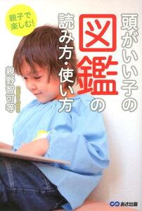 【送料無料】親子で楽しむ!頭がいい子の図鑑の読み方・使い方 [ 親野智可等 ]