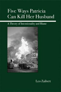 Five Ways Patricia Can Kill Her Husband: A Theory of Intentionality and Blame 5 WAYS PATRICIA CAN KILL [ Leo Zaibert ]
