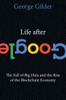 Life After Google: The Fall of Big Data and the Rise of the Blockchain Economy LIFE AFTER GOOGLE [ George Gilder ]