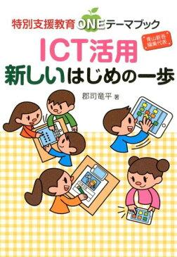 ICT活用新しいはじめの一歩 (特別支援教育ONEテーマブック) [ 郡司竜平 ]