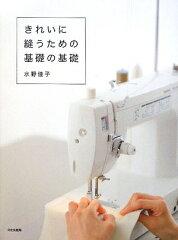 【送料無料】【ポイント最大10倍】きれいに縫うための基礎の基礎 [ 水野佳子 ]