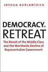 Democracy in Retreat: The Revolt of the Middle Class and the Worldwide Decline of Representative Gov DEMOCRACY IN RETREAT (Council on Foreign Relations Books) [ Joshua Kurlantzick ]