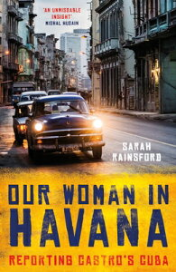 Our Woman in Havana: Reporting Castro's Cuba OUR WOMAN IN HAVANA [ Sarah Rainsford ]