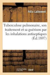 Tuberculose Pulmonaire, Son Traitement Et Sa Guerison Par Les Inhalations Antiseptiques: Et Les Inje FRE-TUBERCULOSE PULMONAIRE SON (Sciences) [ Felix Lallement ]