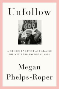 Unfollow: A Memoir of Loving and Leaving the Westboro Baptist Church UNFOLLOW [ Megan Phelps-Roper ]