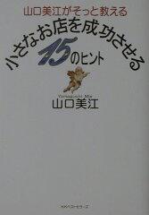 【送料無料】山口美江がそっと教える小さなお店を成功させる15のヒント