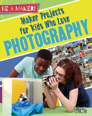 Maker Projects for Kids Who Love Photography MAKER PROJECTS FOR KIDS WHO LO (Be a Maker!) [ Kelly Spence ]