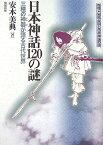 日本神話120の謎 三種の神器が語る古代世界 (推理・邪馬台国と日本神話の謎) [ 安本美典 ]