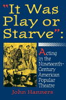 """it Was Play or Starve"""": Acting in the Nineteenth-Century American Popular Theatre IT WAS PLAY OR STARVE (Entertainment and Leisure Studies) [ John Hanners ]"""